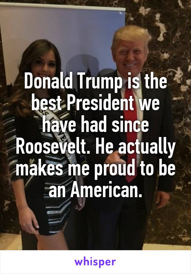 Donald Trump is the best President we have had since Roosevelt. He actually makes me proud to be an American.