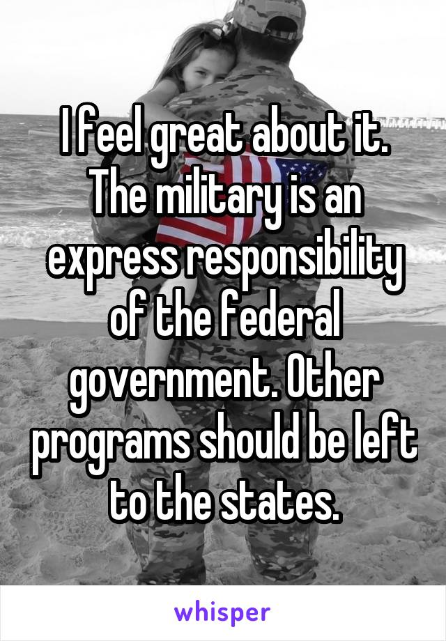 I feel great about it. The military is an express responsibility of the federal government. Other programs should be left to the states.