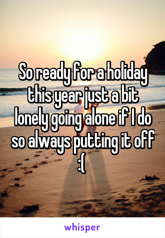 So ready for a holiday this year just a bit lonely going alone if I do so always putting it off :(