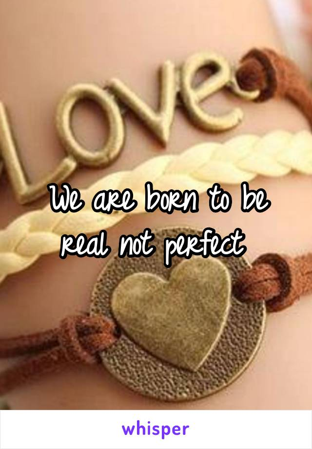 We are born to be real not perfect
