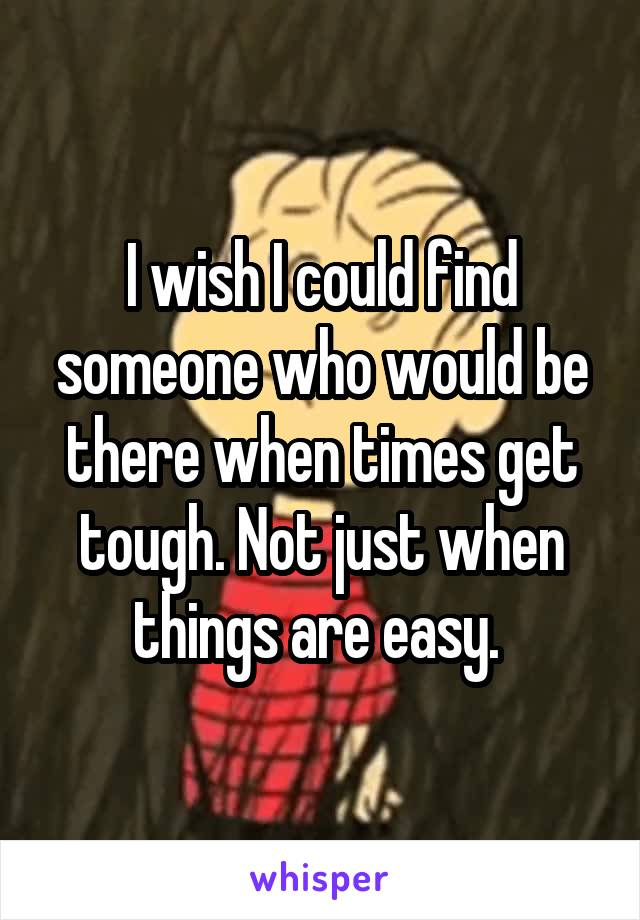 I wish I could find someone who would be there when times get tough. Not just when things are easy.