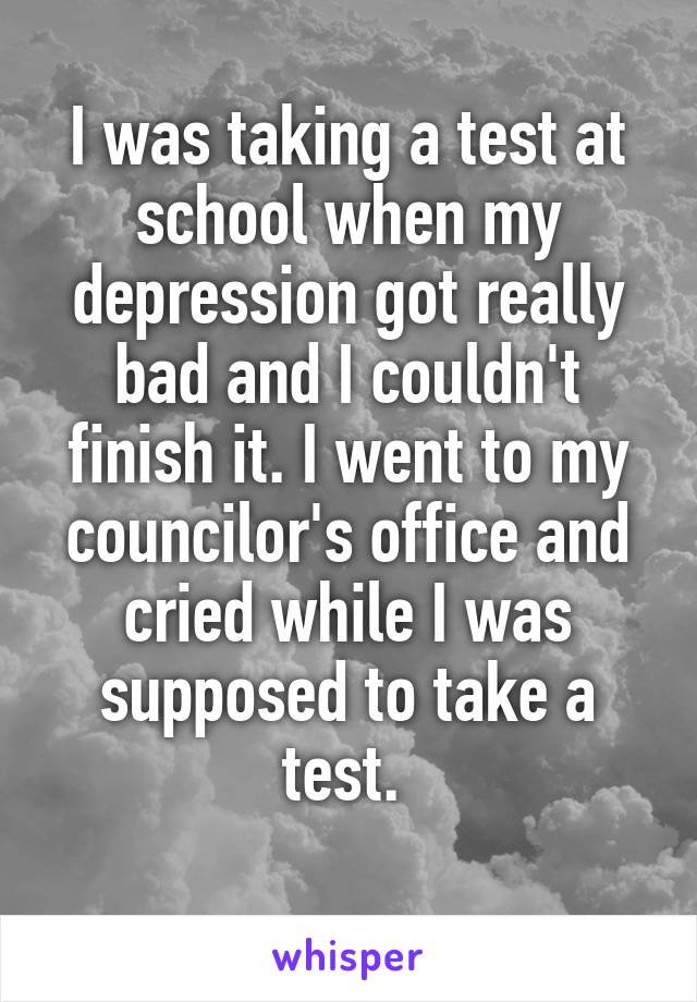 I was taking a test at school when my depression got really bad and I couldn't finish it. I went to my councilor's office and cried while I was supposed to take a test.