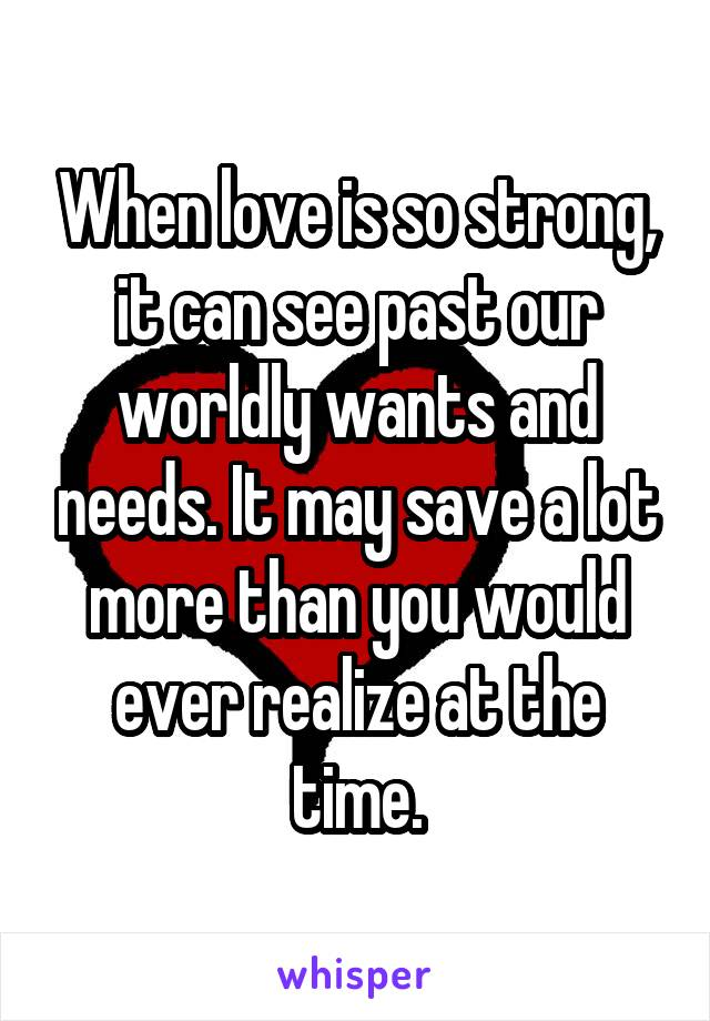 When love is so strong, it can see past our worldly wants and needs. It may save a lot more than you would ever realize at the time.
