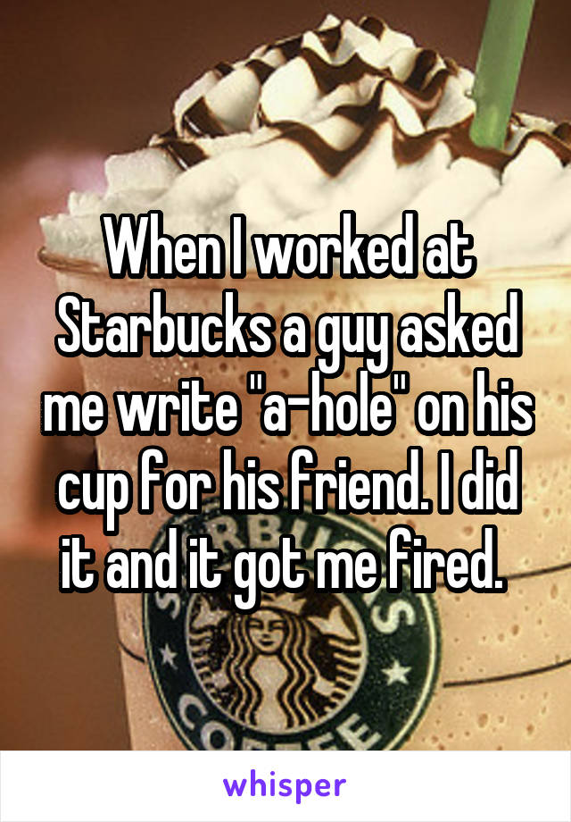"""When I worked at Starbucks a guy asked me write """"a-hole"""" on his cup for his friend. I did it and it got me fired."""