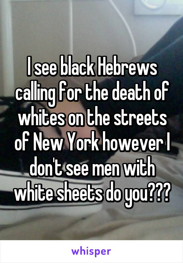 I see black Hebrews calling for the death of whites on the streets of New York however I don't see men with white sheets do you???