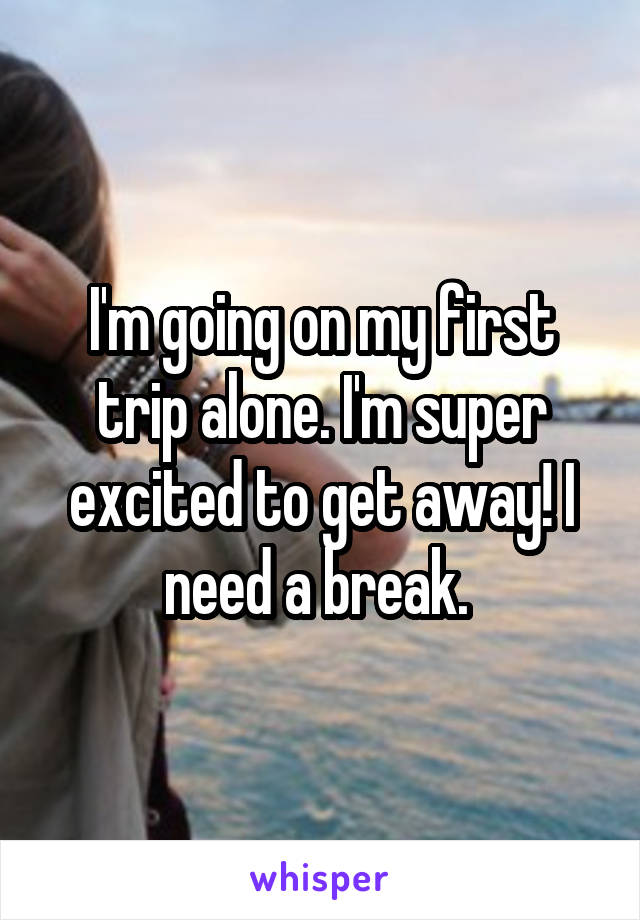 I'm going on my first trip alone. I'm super excited to get away! I need a break.