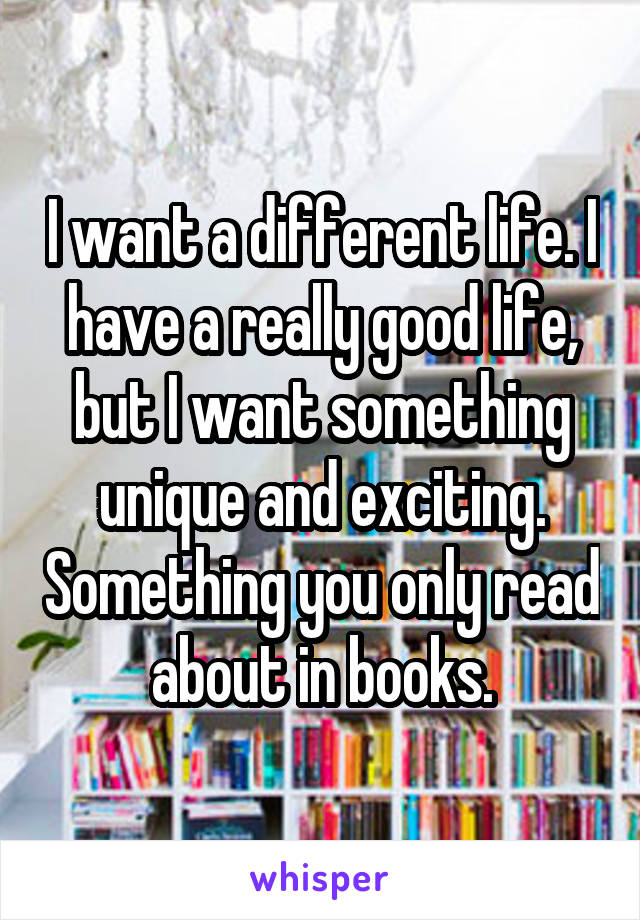 I want a different life. I have a really good life, but I want something unique and exciting. Something you only read about in books.