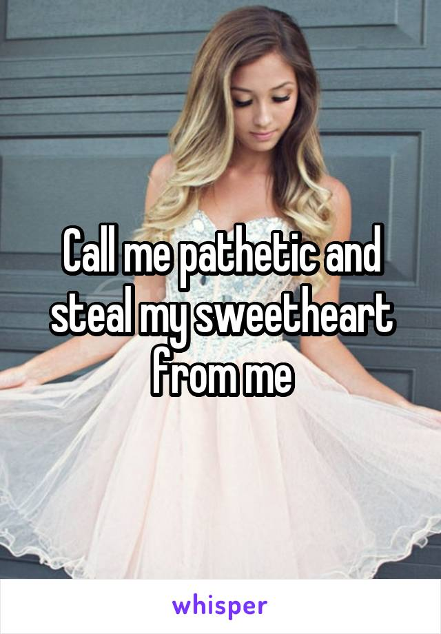 Call me pathetic and steal my sweetheart from me