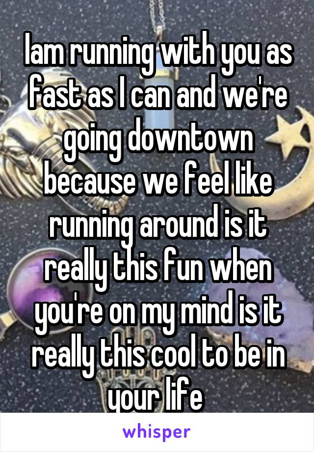 Iam running with you as fast as I can and we're going downtown because we feel like running around is it really this fun when you're on my mind is it really this cool to be in your life