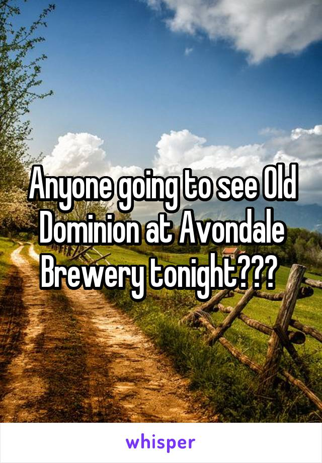 Anyone going to see Old Dominion at Avondale Brewery tonight???