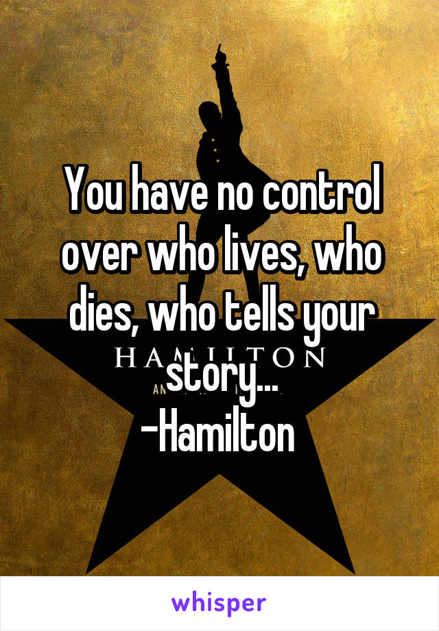 You have no control over who lives, who dies, who tells your story... -Hamilton