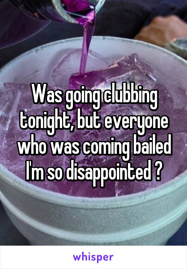 Was going clubbing tonight, but everyone who was coming bailed I'm so disappointed 😞