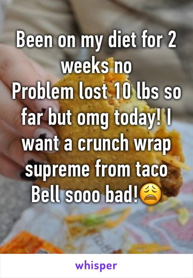 Been on my diet for 2 weeks no Problem lost 10 lbs so far but omg today! I want a crunch wrap supreme from taco Bell sooo bad!😩