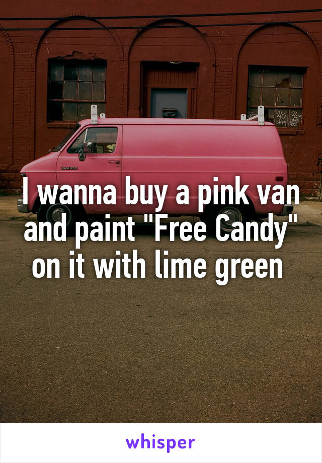 """I wanna buy a pink van and paint """"Free Candy"""" on it with lime green"""
