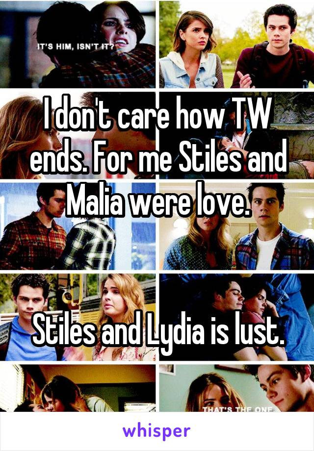 I don't care how TW ends. For me Stiles and Malia were love.   Stiles and Lydia is lust.