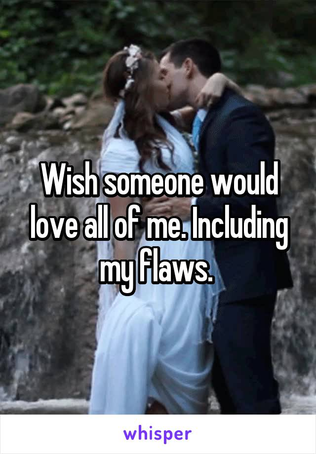 Wish someone would love all of me. Including my flaws.