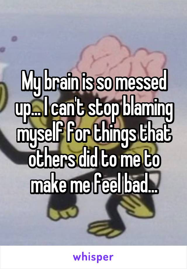 My brain is so messed up... I can't stop blaming myself for things that others did to me to make me feel bad...