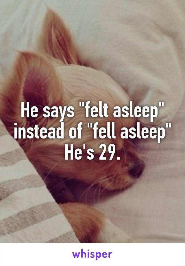 """He says """"felt asleep"""" instead of """"fell asleep"""" He's 29."""