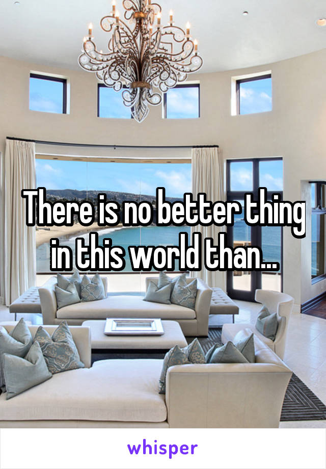 There is no better thing in this world than...