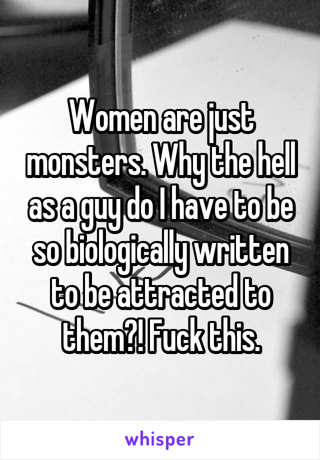 Women are just monsters. Why the hell as a guy do I have to be so biologically written to be attracted to them?! Fuck this.