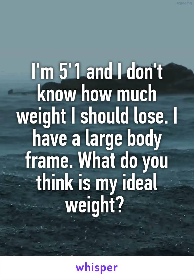 I'm 5'1 and I don't know how much weight I should lose. I have a large body frame. What do you think is my ideal weight?