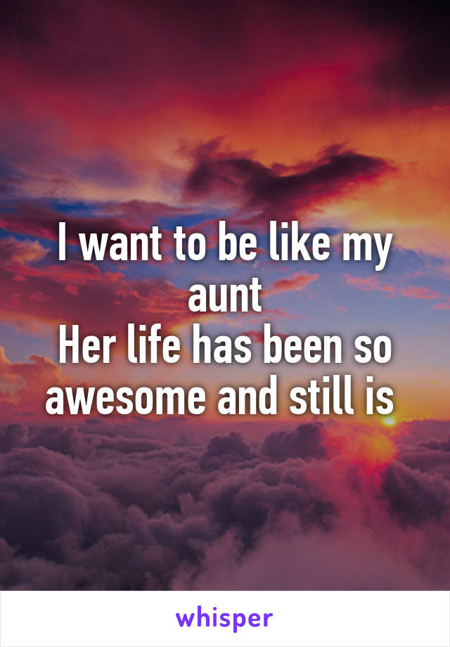 I want to be like my aunt Her life has been so awesome and still is