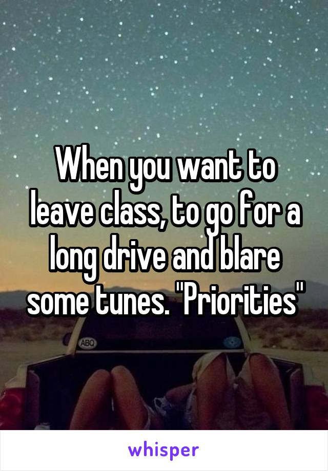"""When you want to leave class, to go for a long drive and blare some tunes. """"Priorities"""""""