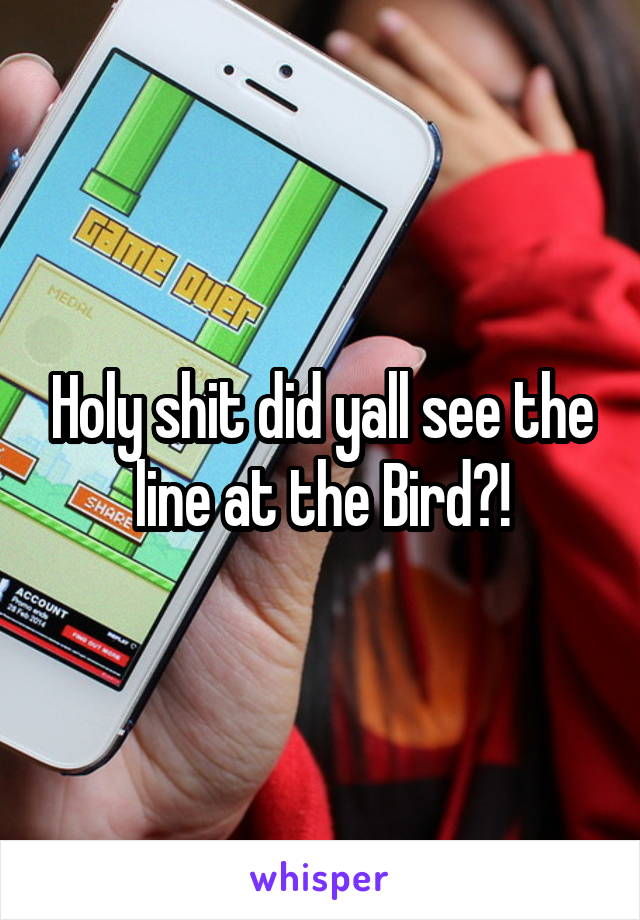 Holy shit did yall see the line at the Bird?!