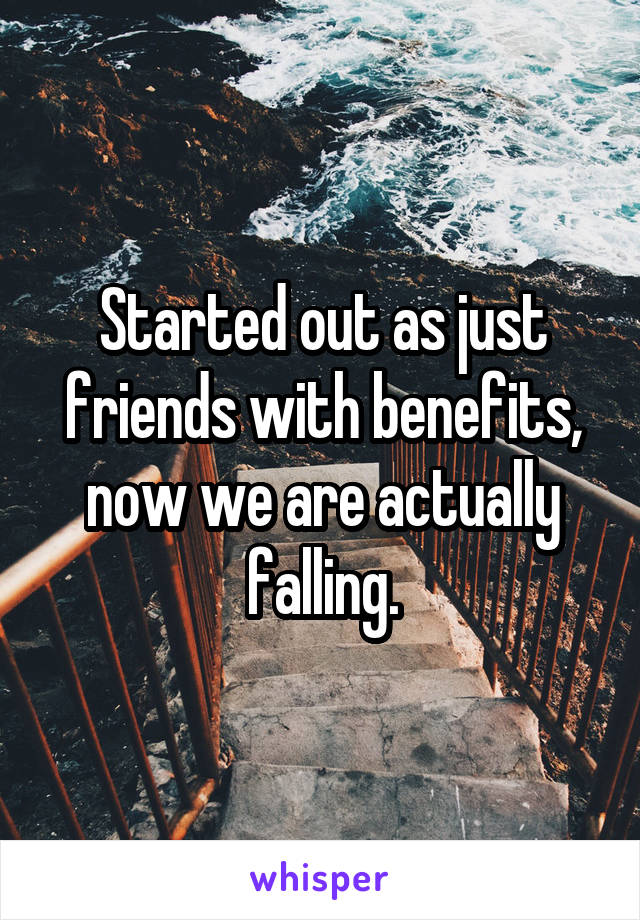 Started out as just friends with benefits, now we are actually falling.
