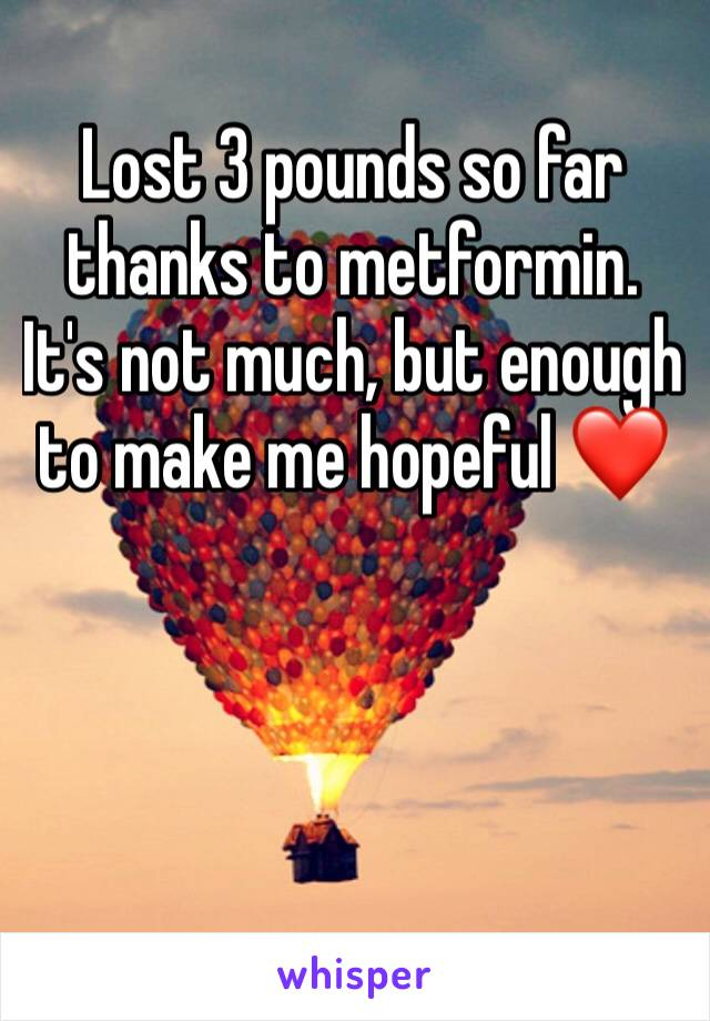 Lost 3 pounds so far thanks to metformin. It's not much, but enough to make me hopeful ❤️