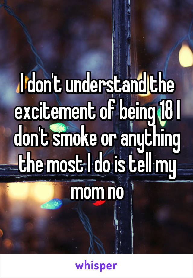I don't understand the excitement of being 18 I don't smoke or anything the most I do is tell my mom no