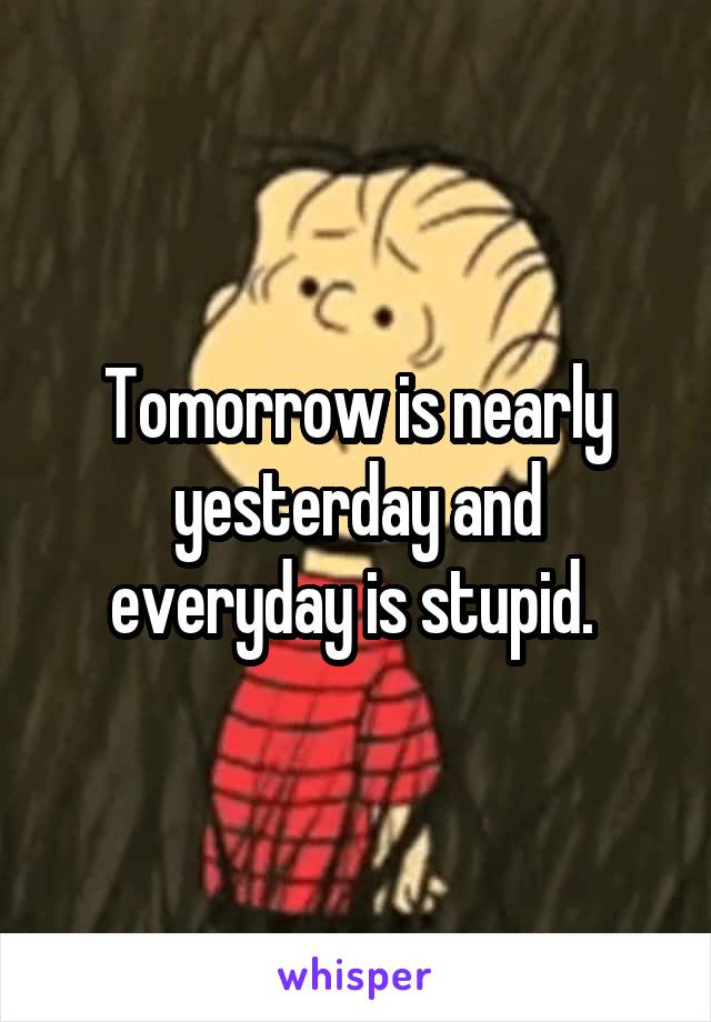 Tomorrow is nearly yesterday and everyday is stupid.