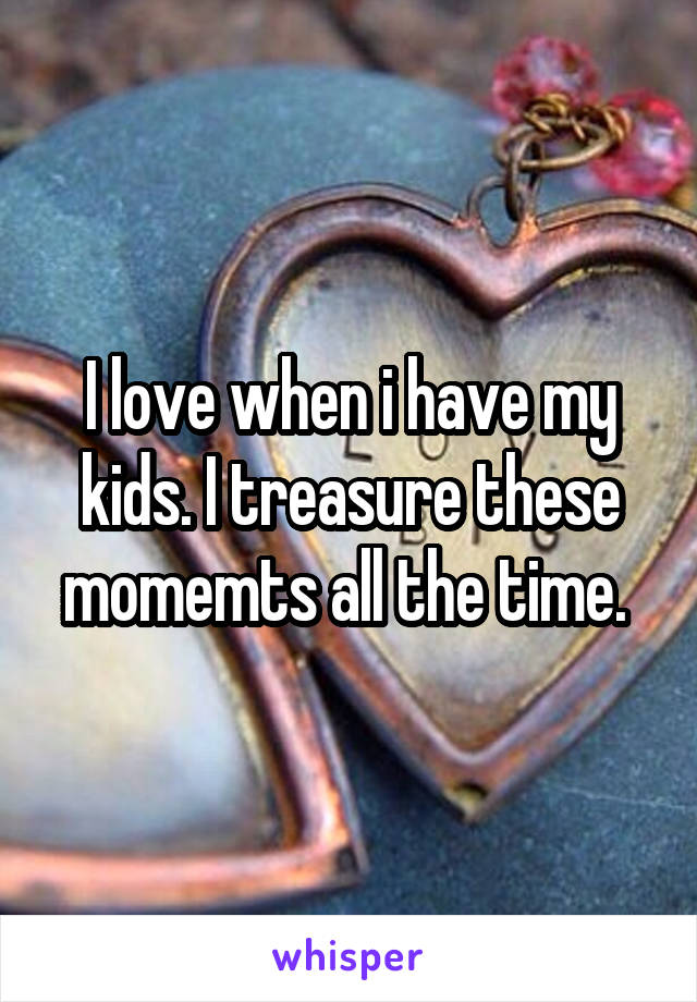I love when i have my kids. I treasure these momemts all the time.
