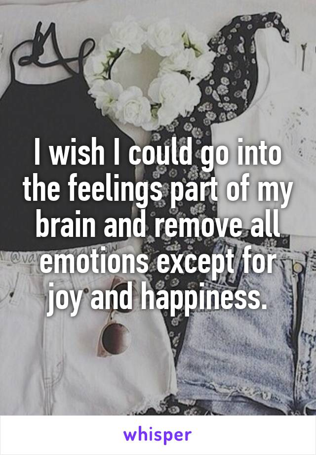 I wish I could go into the feelings part of my brain and remove all emotions except for joy and happiness.
