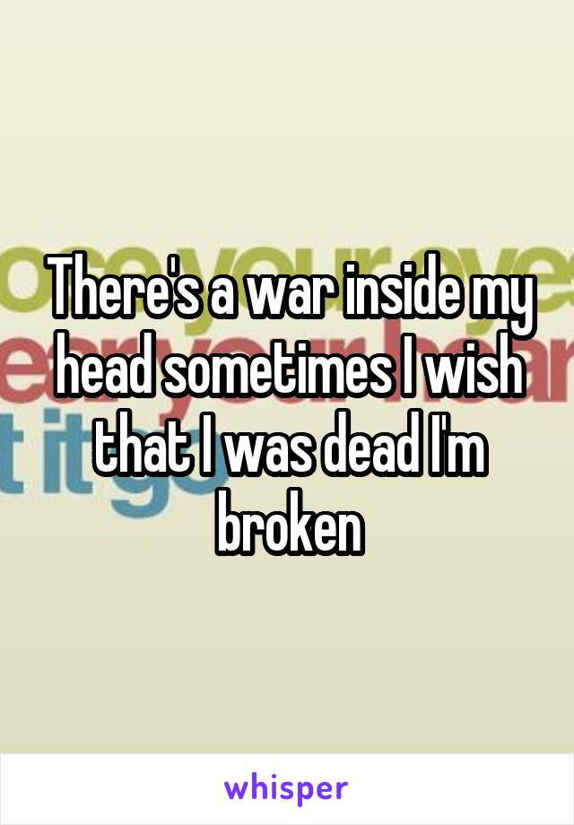 There's a war inside my head sometimes I wish that I was dead I'm broken