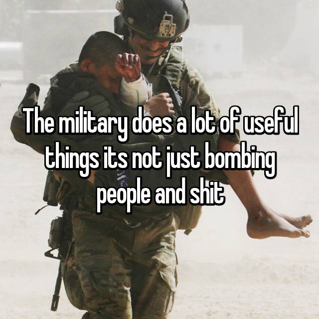 The military does a lot of useful things its not just bombing people and shit
