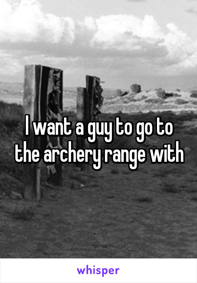 I want a guy to go to the archery range with