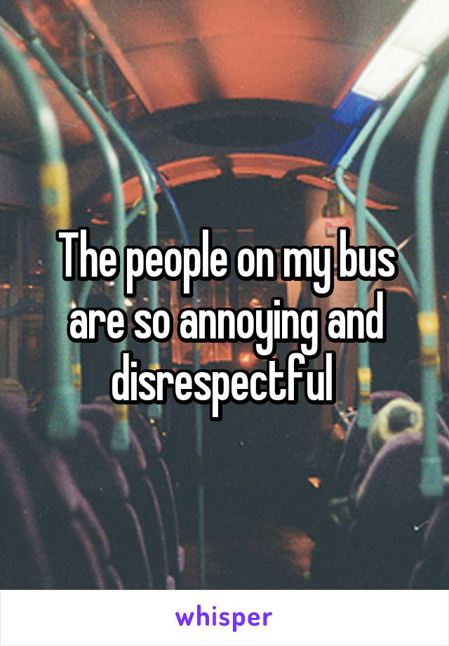 The people on my bus are so annoying and disrespectful