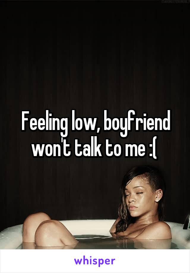 Feeling low, boyfriend won't talk to me :(