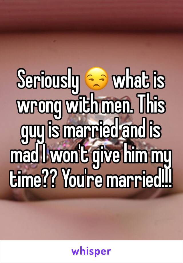 Seriously 😒 what is wrong with men. This guy is married and is mad I won't give him my time?? You're married!!!