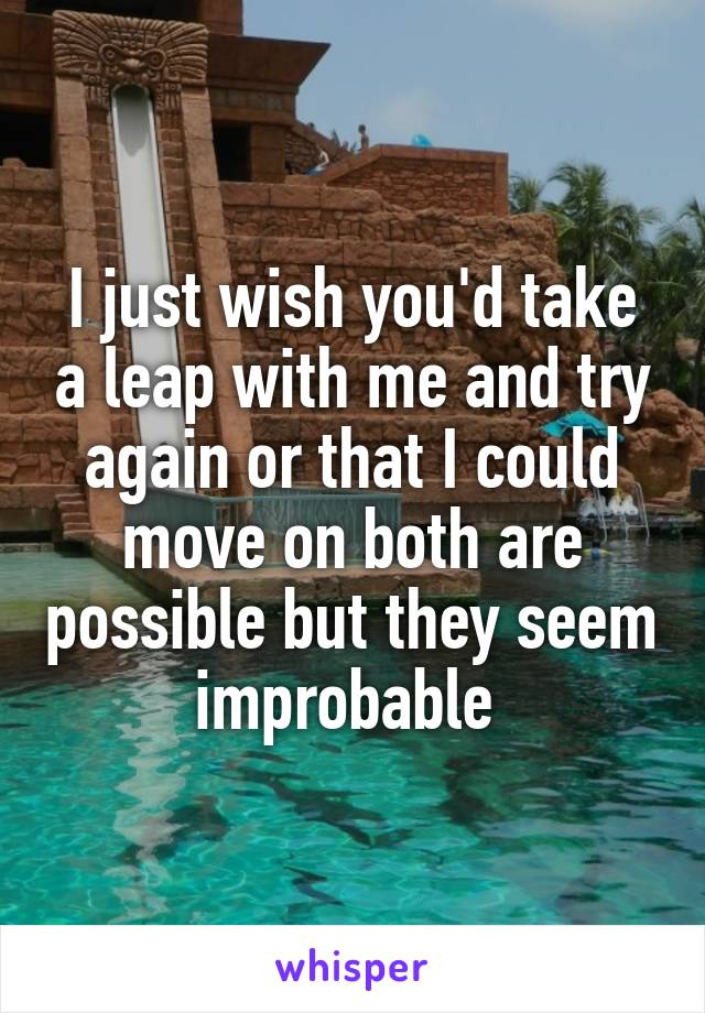 I just wish you'd take a leap with me and try again or that I could move on both are possible but they seem improbable
