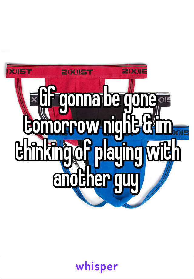 Gf gonna be gone tomorrow night & im thinking of playing with another guy