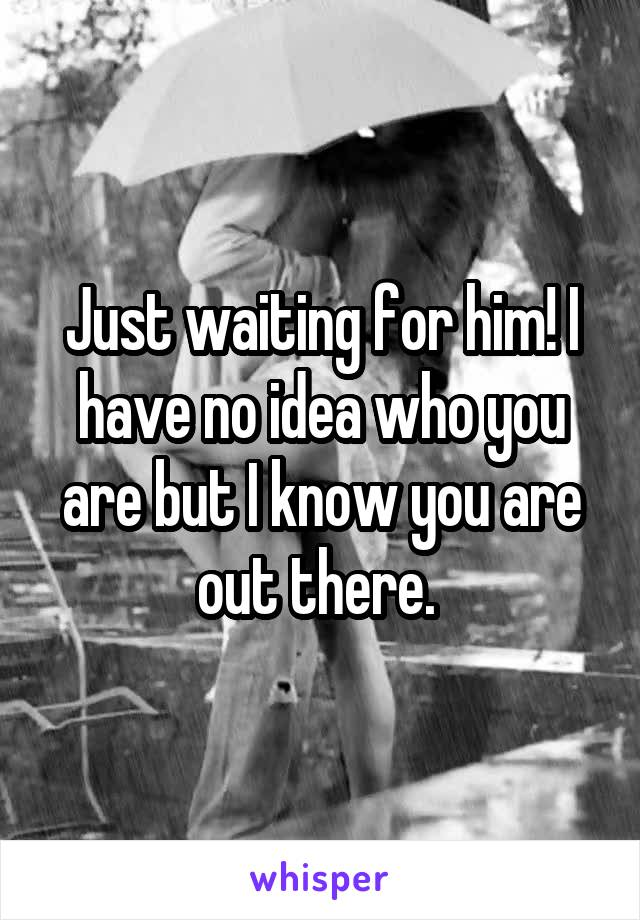 Just waiting for him! I have no idea who you are but I know you are out there.
