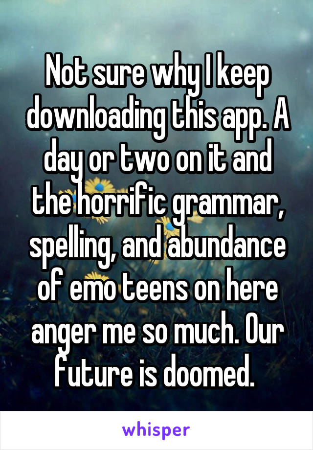Not sure why I keep downloading this app. A day or two on it and the horrific grammar, spelling, and abundance of emo teens on here anger me so much. Our future is doomed.