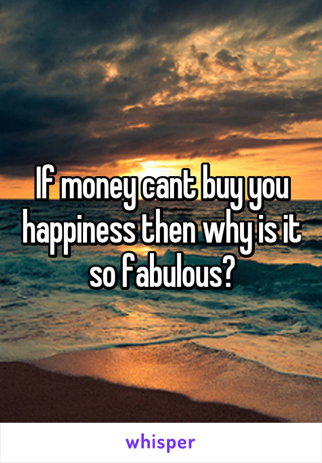 If money cant buy you happiness then why is it so fabulous?