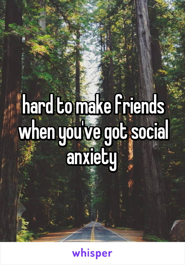 hard to make friends when you've got social anxiety