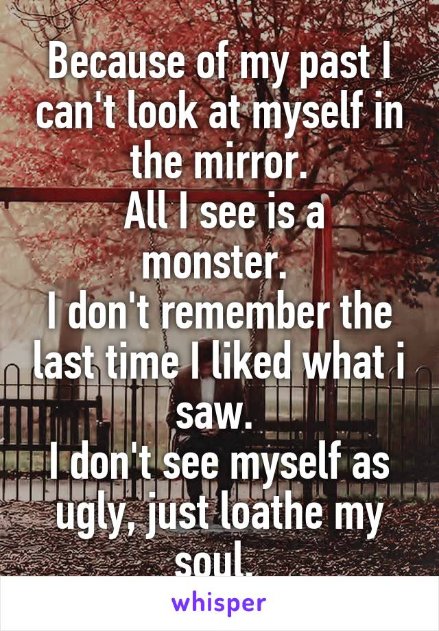 Because of my past I can't look at myself in the mirror.  All I see is a monster.  I don't remember the last time I liked what i saw.  I don't see myself as ugly, just loathe my soul.