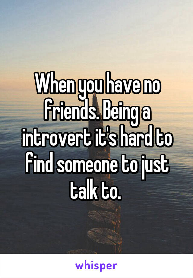 When you have no friends. Being a introvert it's hard to find someone to just talk to.