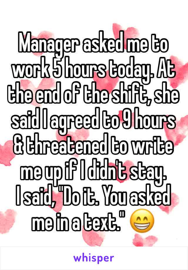 """Manager asked me to work 5 hours today. At the end of the shift, she said I agreed to 9 hours & threatened to write me up if I didn't stay. I said, """"Do it. You asked me in a text."""" 😁"""