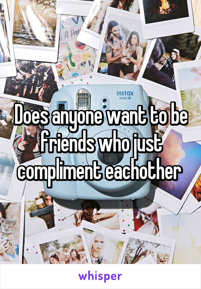 Does anyone want to be friends who just compliment eachother
